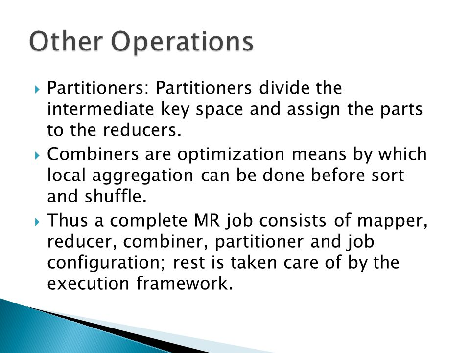  Partitioners: Partitioners divide the intermediate key space and assign the parts to the reducers.