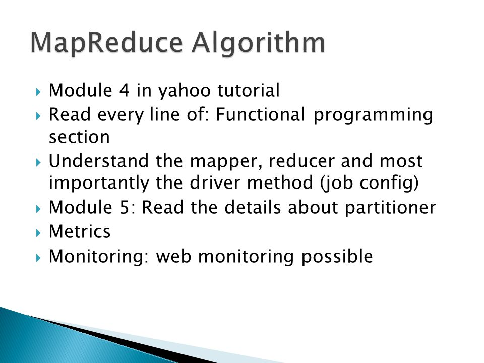  Module 4 in yahoo tutorial  Read every line of: Functional programming section  Understand the mapper, reducer and most importantly the driver method (job config)  Module 5: Read the details about partitioner  Metrics  Monitoring: web monitoring possible