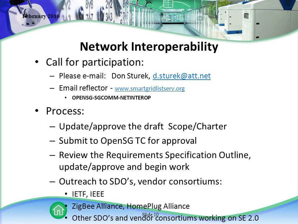 February 2010 Slide 10 Network Interoperability Call for participation: – Please e-mail: Don Sturek, d.sturek@att.netd.sturek@att.net – Email reflector - www.smartgridlistserv.org www.smartgridlistserv.org OPENSG-SGCOMM-NETINTEROP Process: – Update/approve the draft Scope/Charter – Submit to OpenSG TC for approval – Review the Requirements Specification Outline, update/approve and begin work – Outreach to SDO's, vendor consortiums: IETF, IEEE ZigBee Alliance, HomePlug Alliance Other SDO's and vendor consortiums working on SE 2.0