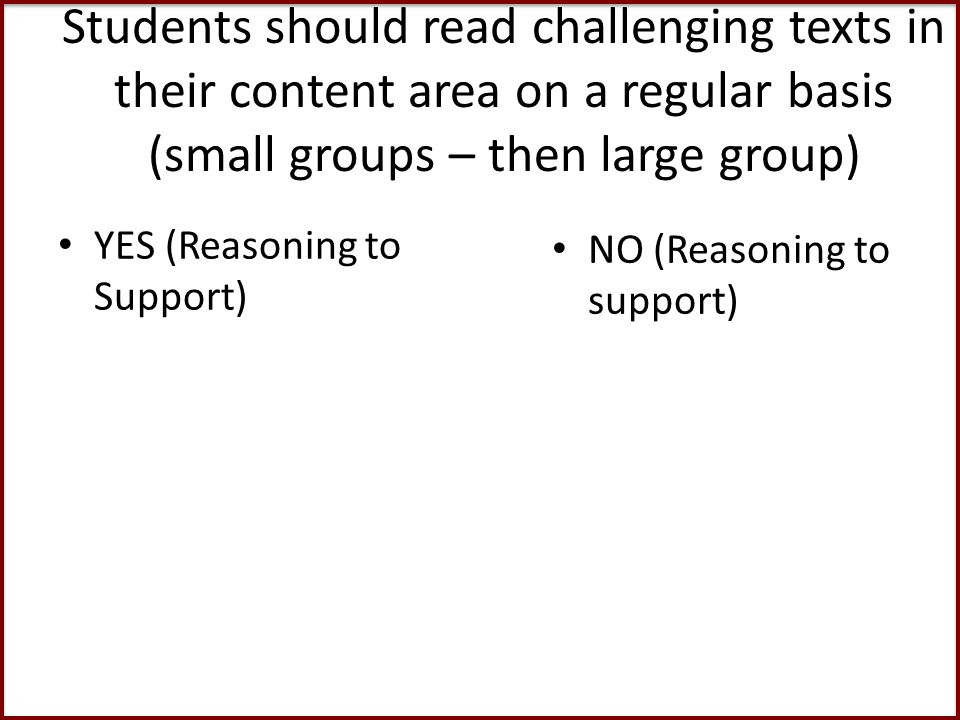 Students should read challenging texts in their content area on a regular basis (small groups – then large group) YES (Reasoning to Support) NO (Reasoning to support)