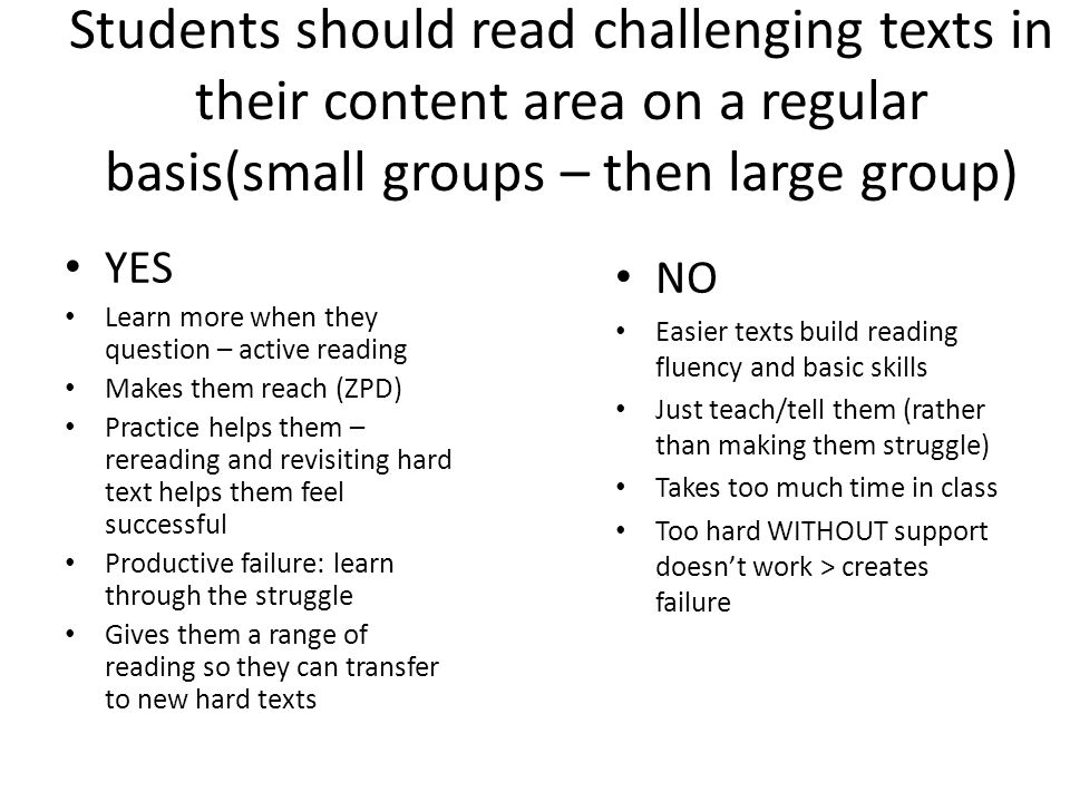 Students should read challenging texts in their content area on a regular basis(small groups – then large group) YES Learn more when they question – active reading Makes them reach (ZPD) Practice helps them – rereading and revisiting hard text helps them feel successful Productive failure: learn through the struggle Gives them a range of reading so they can transfer to new hard texts NO Easier texts build reading fluency and basic skills Just teach/tell them (rather than making them struggle) Takes too much time in class Too hard WITHOUT support doesn't work > creates failure