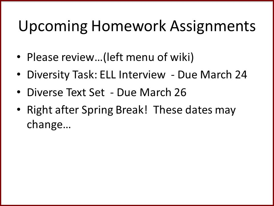 Upcoming Homework Assignments Please review…(left menu of wiki) Diversity Task: ELL Interview - Due March 24 Diverse Text Set - Due March 26 Right after Spring Break.