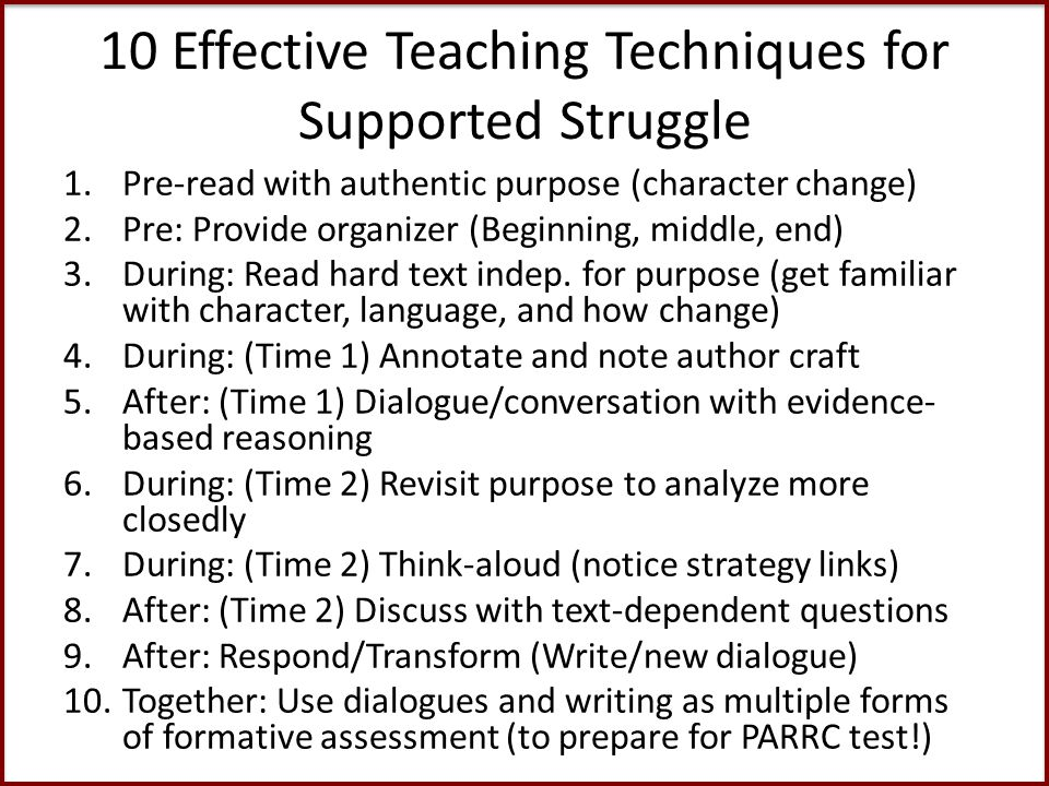 10 Effective Teaching Techniques for Supported Struggle 1.Pre-read with authentic purpose (character change) 2.Pre: Provide organizer (Beginning, middle, end) 3.During: Read hard text indep.