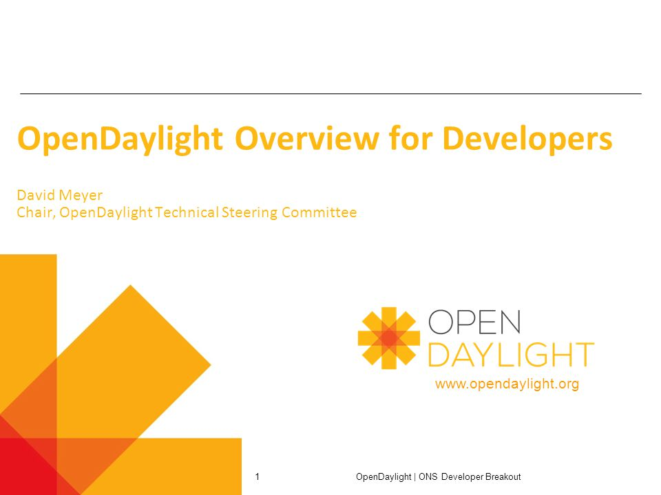 www.opendaylight.org OpenDaylight Overview for Developers David Meyer Chair, OpenDaylight Technical Steering Committee OpenDaylight | ONS Developer Breakout 1