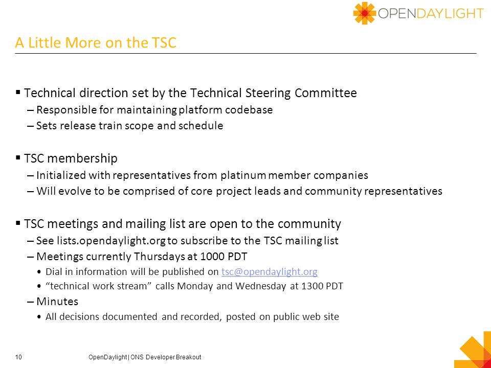 A Little More on the TSC  Technical direction set by the Technical Steering Committee – Responsible for maintaining platform codebase – Sets release train scope and schedule  TSC membership – Initialized with representatives from platinum member companies – Will evolve to be comprised of core project leads and community representatives  TSC meetings and mailing list are open to the community – See lists.opendaylight.org to subscribe to the TSC mailing list – Meetings currently Thursdays at 1000 PDT Dial in information will be published on tsc@opendaylight.orgtsc@opendaylight.org technical work stream calls Monday and Wednesday at 1300 PDT – Minutes All decisions documented and recorded, posted on public web site 10OpenDaylight | ONS Developer Breakout