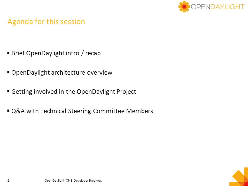 Agenda for this session  Brief OpenDaylight intro / recap  OpenDaylight architecture overview  Getting involved in the OpenDaylight Project  Q&A with Technical Steering Committee Members 2OpenDaylight | ONS Developer Breakout