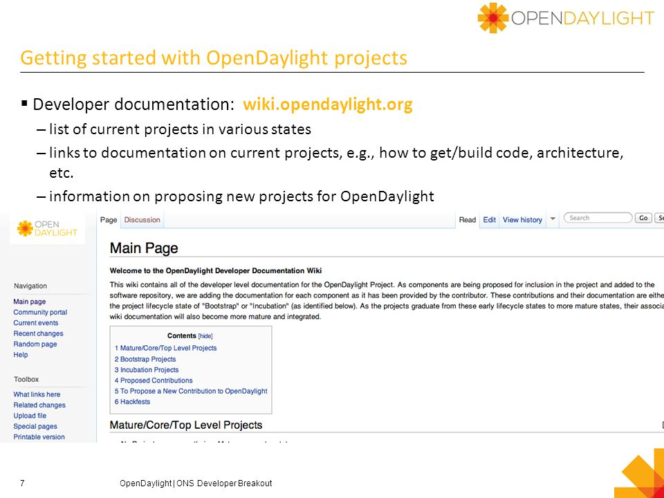 Getting started with OpenDaylight projects  Developer documentation: wiki.opendaylight.org – list of current projects in various states – links to documentation on current projects, e.g., how to get/build code, architecture, etc.