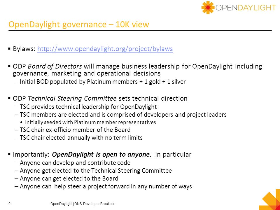 OpenDaylight governance – 10K view  Bylaws: http://www.opendaylight.org/project/bylawshttp://www.opendaylight.org/project/bylaws  ODP Board of Directors will manage business leadership for OpenDaylight including governance, marketing and operational decisions – Initial BOD populated by Platinum members + 1 gold + 1 silver  ODP Technical Steering Committee sets technical direction – TSC provides technical leadership for OpenDaylight – TSC members are elected and is comprised of developers and project leaders Initially seeded with Platinum member representatives – TSC chair ex-officio member of the Board – TSC chair elected annually with no term limits  Importantly: OpenDaylight is open to anyone.