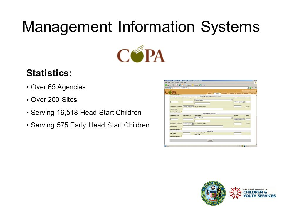 Management Information Systems CYS Application Software Systems Multiple Systems to Manage Programs I.Child Outcome Planning & Administration (COPA) The Department of Children and Youth Services' primary tool for capturing client-level data for Head Start and Early Head Start Programming II.Child Care Management Information System (CCMIS) Childcare eligibility and vouchering system for CYS delegate agencies III.IMEDGE Electronic Document Management System