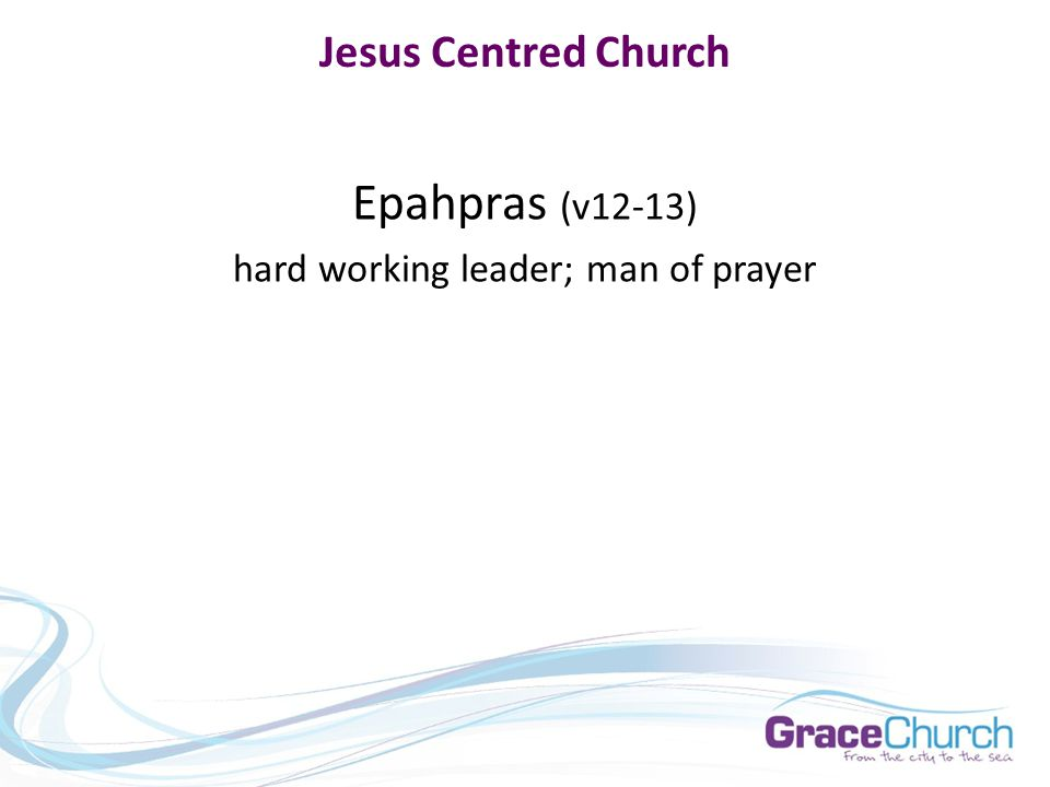 Jesus Centred Church Epahpras (v12-13) hard working leader; man of prayer