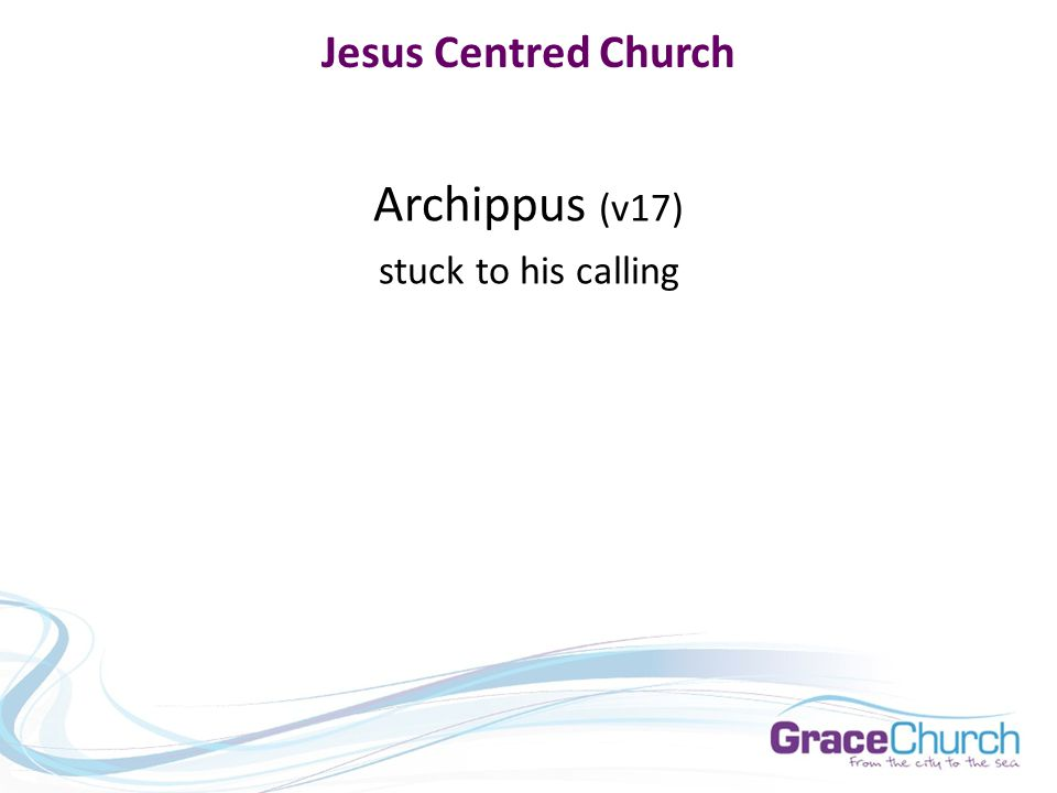 Jesus Centred Church Archippus (v17) stuck to his calling