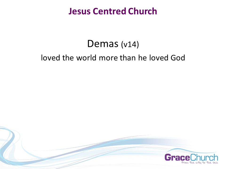 Jesus Centred Church Demas (v14) loved the world more than he loved God