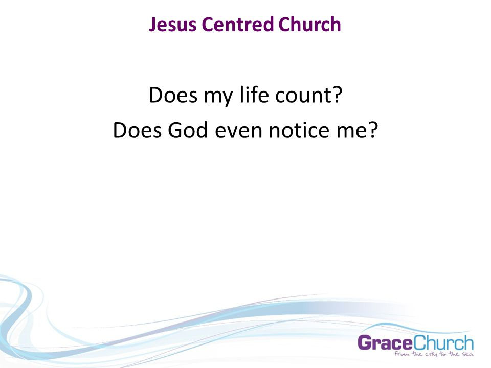 Jesus Centred Church Does my life count Does God even notice me