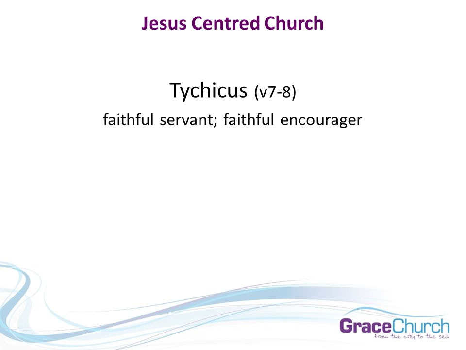 Jesus Centred Church Tychicus (v7-8) faithful servant; faithful encourager