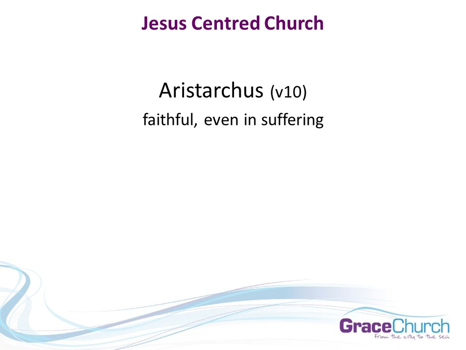 Jesus Centred Church Aristarchus (v10) faithful, even in suffering