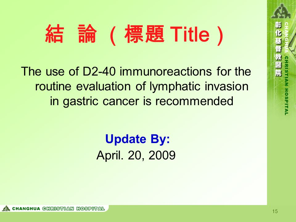 15 結 論 (標題 Title ) The use of D2-40 immunoreactions for the routine evaluation of lymphatic invasion in gastric cancer is recommended Update By: April.