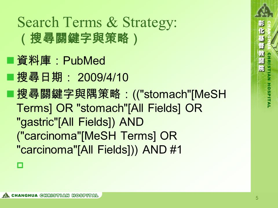 5 Search Terms & Strategy: (搜尋關鍵字與策略) 資料庫: PubMed 搜尋日期: 2009/4/10 搜尋關鍵字與隅策略: (( stomach [MeSH Terms] OR stomach [All Fields] OR gastric [All Fields]) AND ( carcinoma [MeSH Terms] OR carcinoma [All Fields])) AND #1 