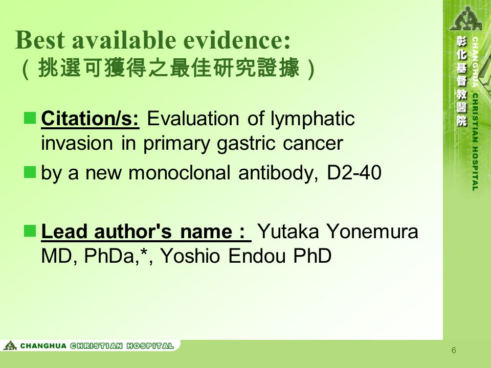 6 Best available evidence: (挑選可獲得之最佳研究證據) Citation/s: Evaluation of lymphatic invasion in primary gastric cancer by a new monoclonal antibody, D2-40 Lead author s name : Yutaka Yonemura MD, PhDa,*, Yoshio Endou PhD