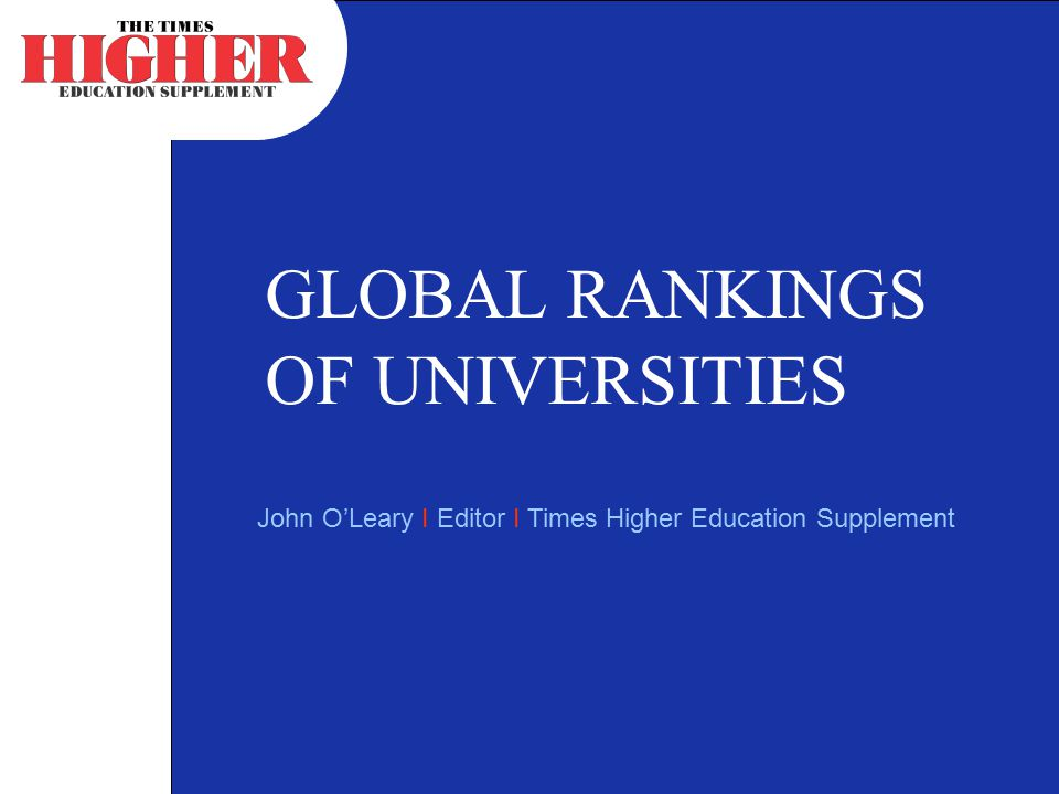 GLOBAL RANKINGS OF UNIVERSITIES John O'Leary I Editor I Times Higher Education Supplement