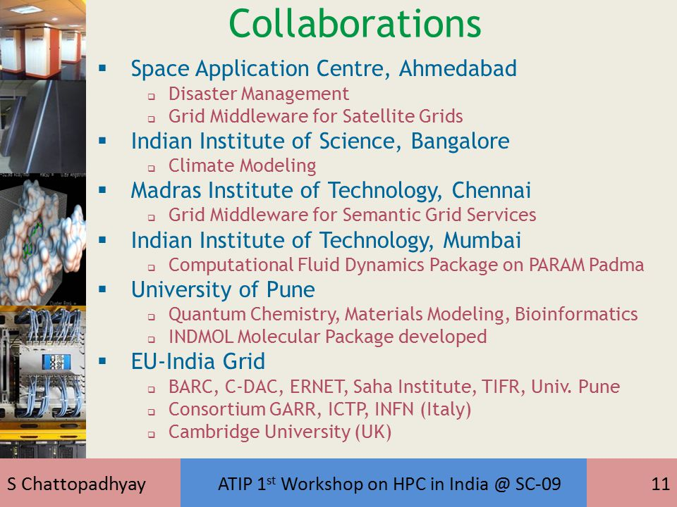 S Chattopadhyay ATIP 1 st Workshop on HPC in India @ SC-0911 Collaborations  Space Application Centre, Ahmedabad  Disaster Management  Grid Middleware for Satellite Grids  Indian Institute of Science, Bangalore  Climate Modeling  Madras Institute of Technology, Chennai  Grid Middleware for Semantic Grid Services  Indian Institute of Technology, Mumbai  Computational Fluid Dynamics Package on PARAM Padma  University of Pune  Quantum Chemistry, Materials Modeling, Bioinformatics  INDMOL Molecular Package developed  EU-India Grid  BARC, C-DAC, ERNET, Saha Institute, TIFR, Univ.