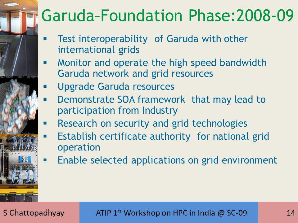 S Chattopadhyay ATIP 1 st Workshop on HPC in India @ SC-0914 Garuda–Foundation Phase:2008-09  Test interoperability of Garuda with other international grids  Monitor and operate the high speed bandwidth Garuda network and grid resources  Upgrade Garuda resources  Demonstrate SOA framework that may lead to participation from Industry  Research on security and grid technologies  Establish certificate authority for national grid operation  Enable selected applications on grid environment