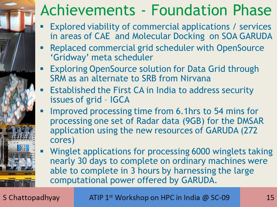 S Chattopadhyay ATIP 1 st Workshop on HPC in India @ SC-0915 Achievements - Foundation Phase  Explored viability of commercial applications / services in areas of CAE and Molecular Docking on SOA GARUDA  Replaced commercial grid scheduler with OpenSource 'Gridway' meta scheduler  Exploring OpenSource solution for Data Grid through SRM as an alternate to SRB from Nirvana  Established the First CA in India to address security issues of grid – IGCA  Improved processing time from 6.1hrs to 54 mins for processing one set of Radar data (9GB) for the DMSAR application using the new resources of GARUDA (272 cores)  Winglet applications for processing 6000 winglets taking nearly 30 days to complete on ordinary machines were able to complete in 3 hours by harnessing the large computational power offered by GARUDA.