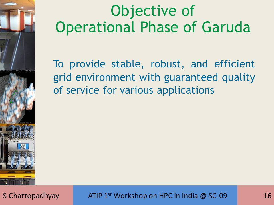 S Chattopadhyay ATIP 1 st Workshop on HPC in India @ SC-0916 Objective of Operational Phase of Garuda To provide stable, robust, and efficient grid environment with guaranteed quality of service for various applications