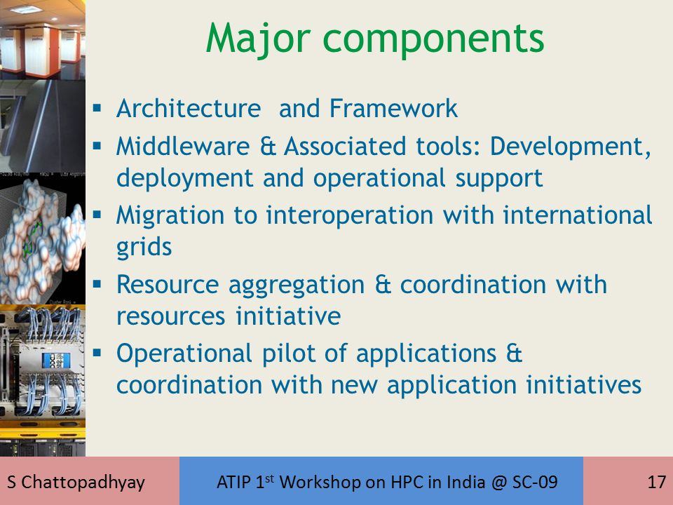 S Chattopadhyay ATIP 1 st Workshop on HPC in India @ SC-0917 Major components  Architecture and Framework  Middleware & Associated tools: Development, deployment and operational support  Migration to interoperation with international grids  Resource aggregation & coordination with resources initiative  Operational pilot of applications & coordination with new application initiatives