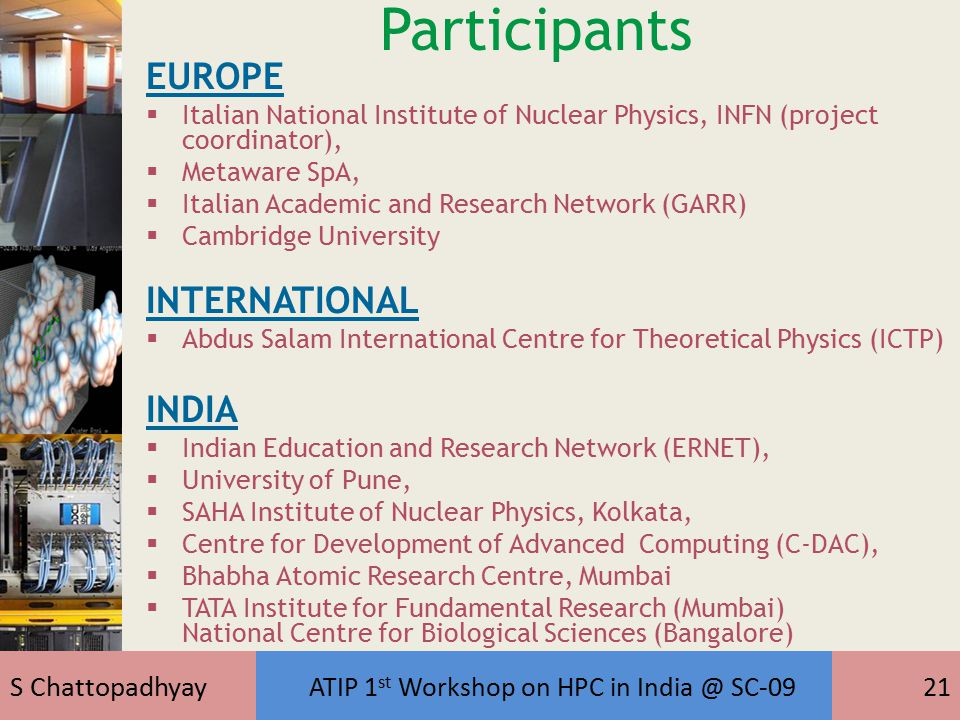 S Chattopadhyay ATIP 1 st Workshop on HPC in India @ SC-0921 Participants EUROPE  Italian National Institute of Nuclear Physics, INFN (project coordinator),  Metaware SpA,  Italian Academic and Research Network (GARR)  Cambridge University INTERNATIONAL  Abdus Salam International Centre for Theoretical Physics (ICTP) INDIA  Indian Education and Research Network (ERNET),  University of Pune,  SAHA Institute of Nuclear Physics, Kolkata,  Centre for Development of Advanced Computing (C-DAC),  Bhabha Atomic Research Centre, Mumbai  TATA Institute for Fundamental Research (Mumbai) National Centre for Biological Sciences (Bangalore)