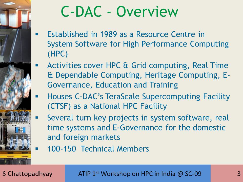 S Chattopadhyay ATIP 1 st Workshop on HPC in India @ SC-093 C-DAC - Overview  Established in 1989 as a Resource Centre in System Software for High Performance Computing (HPC)  Activities cover HPC & Grid computing, Real Time & Dependable Computing, Heritage Computing, E- Governance, Education and Training  Houses C-DAC's TeraScale Supercomputing Facility (CTSF) as a National HPC Facility  Several turn key projects in system software, real time systems and E-Governance for the domestic and foreign markets  100-150 Technical Members