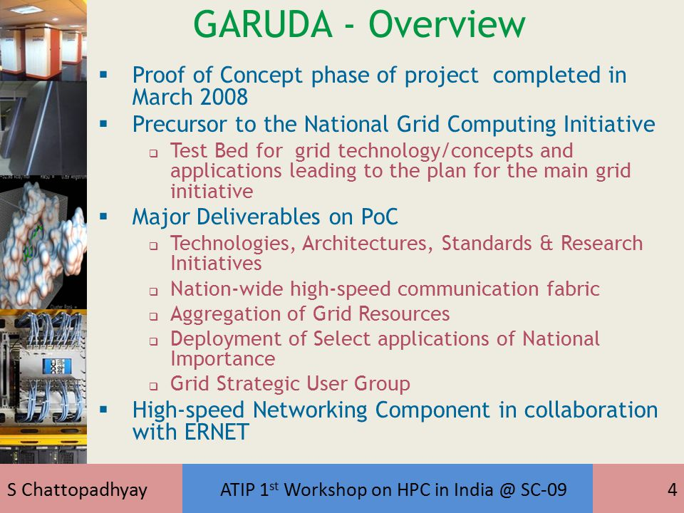 S Chattopadhyay ATIP 1 st Workshop on HPC in India @ SC-094 GARUDA - Overview  Proof of Concept phase of project completed in March 2008  Precursor to the National Grid Computing Initiative  Test Bed for grid technology/concepts and applications leading to the plan for the main grid initiative  Major Deliverables on PoC  Technologies, Architectures, Standards & Research Initiatives  Nation-wide high-speed communication fabric  Aggregation of Grid Resources  Deployment of Select applications of National Importance  Grid Strategic User Group  High-speed Networking Component in collaboration with ERNET