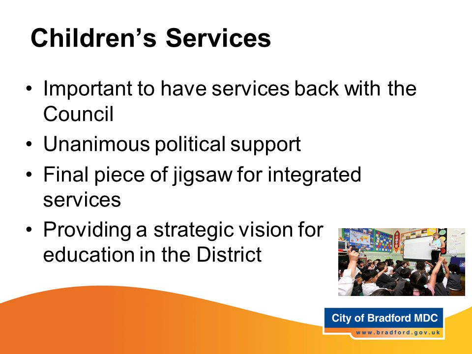 Children's Services Important to have services back with the Council Unanimous political support Final piece of jigsaw for integrated services Providing a strategic vision for education in the District