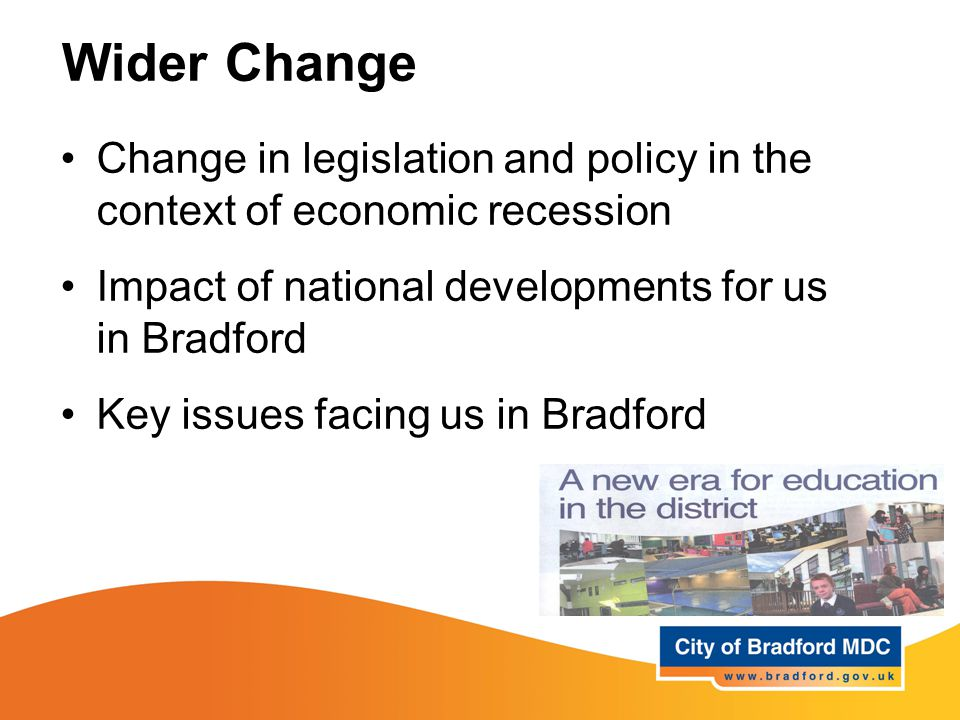 Wider Change Change in legislation and policy in the context of economic recession Impact of national developments for us in Bradford Key issues facing us in Bradford