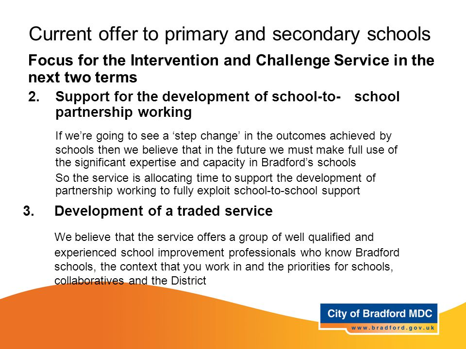 Current offer to primary and secondary schools Focus for the Intervention and Challenge Service in the next two terms 2.Support for the development of school-to-school partnership working If we're going to see a 'step change' in the outcomes achieved by schools then we believe that in the future we must make full use of the significant expertise and capacity in Bradford's schools So the service is allocating time to support the development of partnership working to fully exploit school-to-school support 3.Development of a traded service We believe that the service offers a group of well qualified and experienced school improvement professionals who know Bradford schools, the context that you work in and the priorities for schools, collaboratives and the District