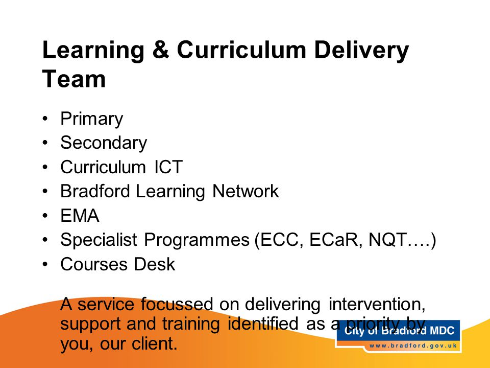 Learning & Curriculum Delivery Team Primary Secondary Curriculum ICT Bradford Learning Network EMA Specialist Programmes (ECC, ECaR, NQT….) Courses Desk A service focussed on delivering intervention, support and training identified as a priority by you, our client.
