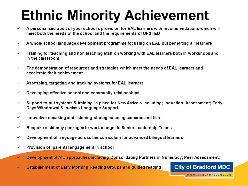 Ethnic Minority Achievement A personalised audit of your school s provision for EAL learners with recommendations which will meet both the needs of the school and the requirements of OFSTED A whole school language development programme focusing on EAL but benefiting all learners Training for teaching and non teaching staff on working with EAL learners both in workshops and in the classroom The demonstration of resources and strategies which meet the needs of EAL learners and accelerate their achievement Assessing, targeting and tracking systems for EAL learners Developing effective school and community relationships Support to put systems & training in place for New Arrivals including; Induction; Assessment; Early Days Withdrawal & In-class Language Support Innovative speaking and listening strategies using cameras and film Bespoke residency packages to work alongside Senior Leadership Teams Development of language across the curriculum for advanced bilingual learners Provision of parental engagement in school Development of AfL approaches including Consolidating Partners in Numeracy; Peer Assessment; Establishment of Early Morning Reading Groups and guided reading
