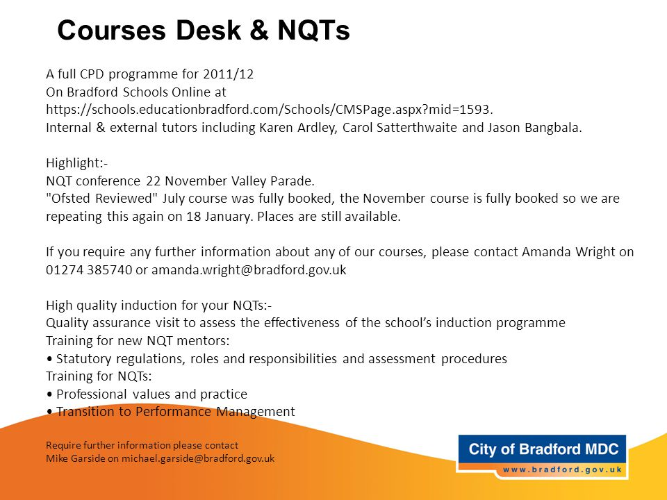 Courses Desk & NQTs A full CPD programme for 2011/12 On Bradford Schools Online at https://schools.educationbradford.com/Schools/CMSPage.aspx mid=1593.