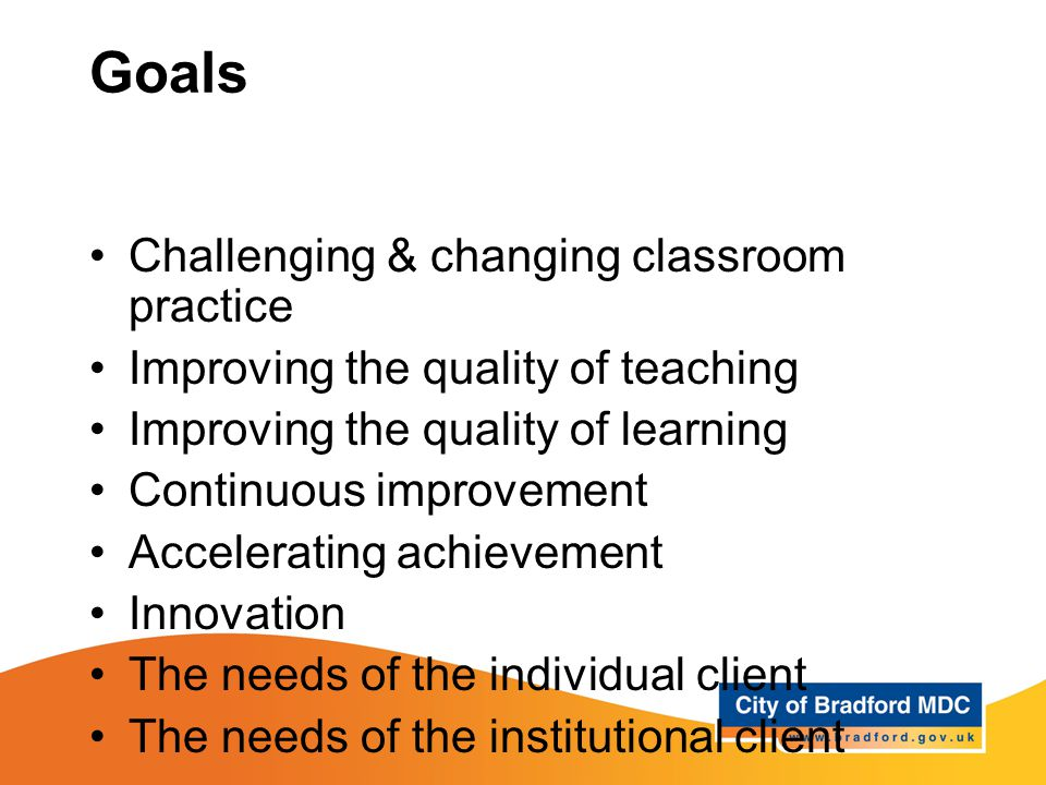 Goals Challenging & changing classroom practice Improving the quality of teaching Improving the quality of learning Continuous improvement Accelerating achievement Innovation The needs of the individual client The needs of the institutional client