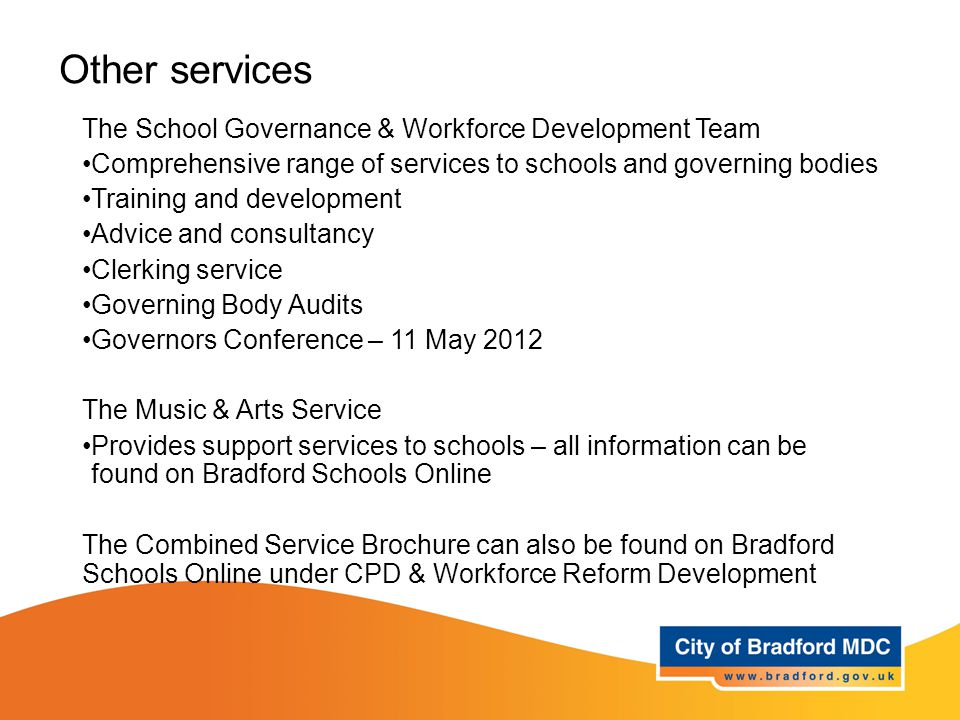 Other services The School Governance & Workforce Development Team Comprehensive range of services to schools and governing bodies Training and development Advice and consultancy Clerking service Governing Body Audits Governors Conference – 11 May 2012 The Music & Arts Service Provides support services to schools – all information can be found on Bradford Schools Online The Combined Service Brochure can also be found on Bradford Schools Online under CPD & Workforce Reform Development