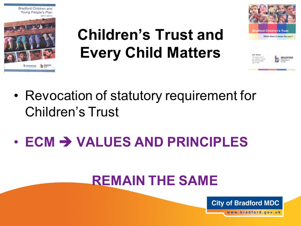 Children's Trust and Every Child Matters Revocation of statutory requirement for Children's Trust ECM  VALUES AND PRINCIPLES REMAIN THE SAME