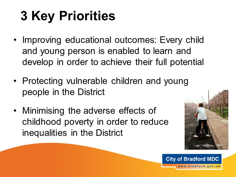 3 Key Priorities Improving educational outcomes: Every child and young person is enabled to learn and develop in order to achieve their full potential Protecting vulnerable children and young people in the District Minimising the adverse effects of childhood poverty in order to reduce inequalities in the District