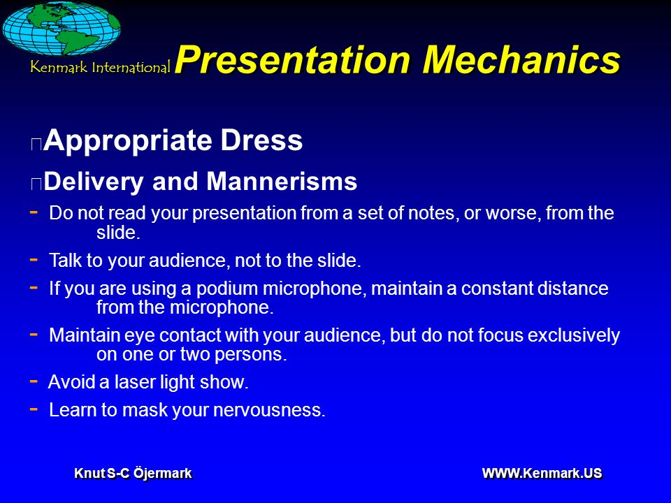 K enmark International Knut S-C Öjermark WWW.Kenmark.US Presentation Mechanics • Appropriate Dress • Delivery and Mannerisms - Do not read your presentation from a set of notes, or worse, from the slide.