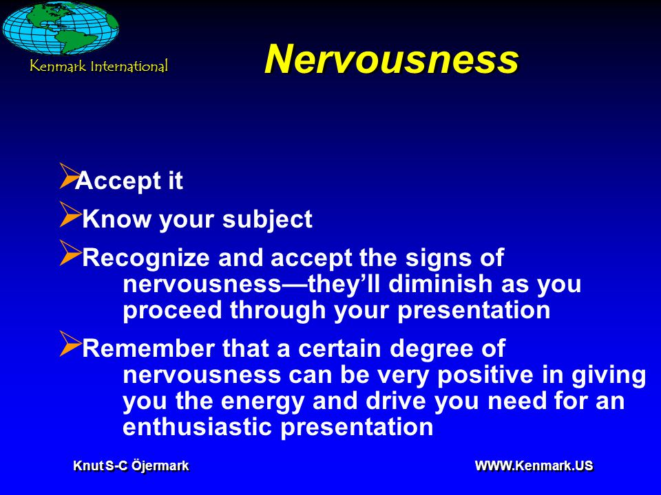 K enmark International Knut S-C Öjermark WWW.Kenmark.US Nervousness  Accept it  Know your subject  Recognize and accept the signs of nervousness—they'll diminish as you proceed through your presentation  Remember that a certain degree of nervousness can be very positive in giving you the energy and drive you need for an enthusiastic presentation
