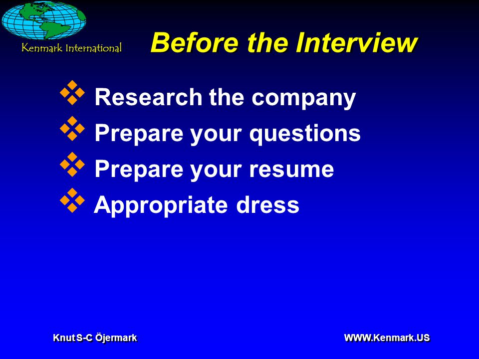 Knut S-C Öjermark WWW.Kenmark.US Before the Interview  Research the company  Prepare your questions  Prepare your resume  Appropriate dress