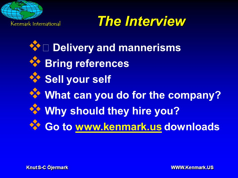 K enmark International Knut S-C Öjermark WWW.Kenmark.US The Interview  • Delivery and mannerisms  Bring references  Sell your self  What can you do for the company.