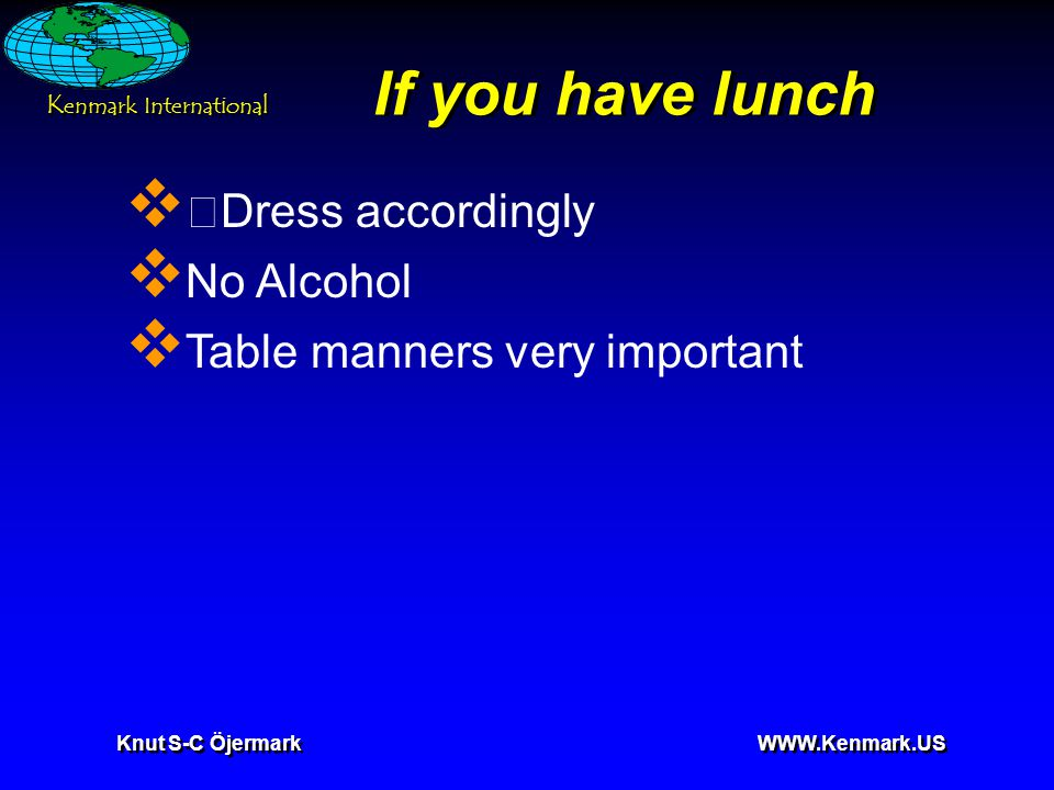 K enmark International Knut S-C Öjermark WWW.Kenmark.US If you have lunch  •Dress accordingly  No Alcohol  Table manners very important