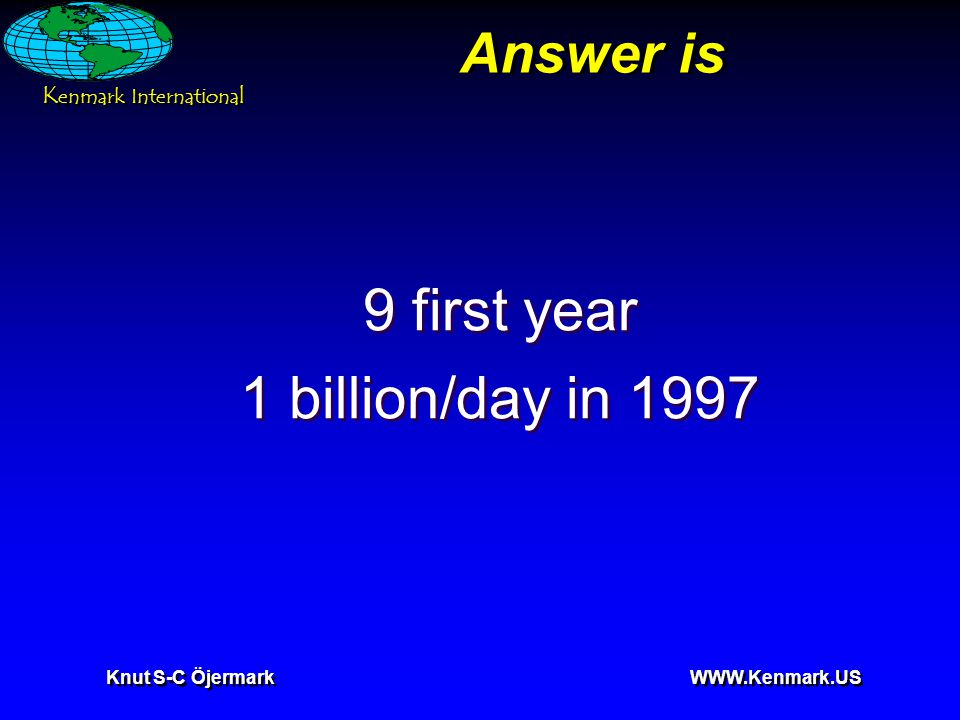 K enmark International Knut S-C Öjermark WWW.Kenmark.US Answer is 9 first year 1 billion/day in 1997 9 first year 1 billion/day in 1997