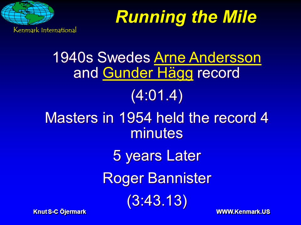 K enmark International Knut S-C Öjermark WWW.Kenmark.US Running the Mile 1940s Swedes Arne Andersson and Gunder Hägg recordArne AnderssonGunder Hägg (4:01.4) Masters in 1954 held the record 4 minutes 5 years Later Roger Bannister (3:43.13) 1940s Swedes Arne Andersson and Gunder Hägg recordArne AnderssonGunder Hägg (4:01.4) Masters in 1954 held the record 4 minutes 5 years Later Roger Bannister (3:43.13)