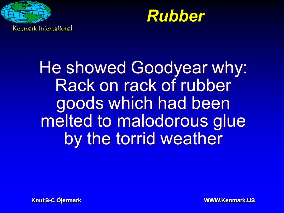 K enmark International Knut S-C Öjermark WWW.Kenmark.US Rubber He showed Goodyear why: Rack on rack of rubber goods which had been melted to malodorous glue by the torrid weather