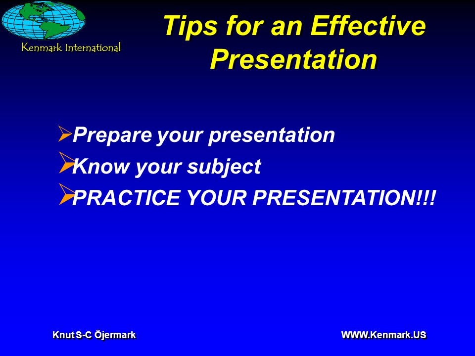 K enmark International Knut S-C Öjermark WWW.Kenmark.US Tips for an Effective Presentation  Prepare your presentation  Know your subject  PRACTICE YOUR PRESENTATION!!!
